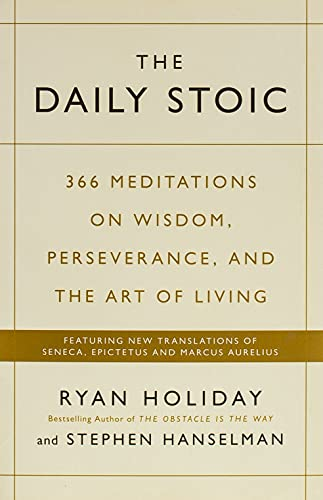 The Daily Stoic: 366 Meditations on Wisdom, Perseverance, and the Art of Living:  Featuring new translations of Seneca, Epictetus, and Marcus Aurelius by Ryan Holiday