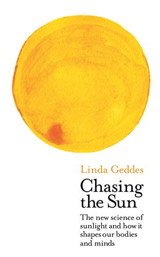 Chasing the Sun: The New Science of Sunlight and How it Shapes Our Bodies and Minds (Wellcome Collection) By Linda Geddes (Features Editor)