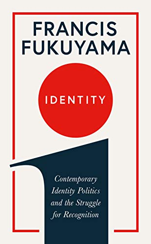 Identity: Contemporary Identity Politics and the Struggle for Recognition: The Demand for Dignity and the Politics of Resentment By Francis Fukuyama