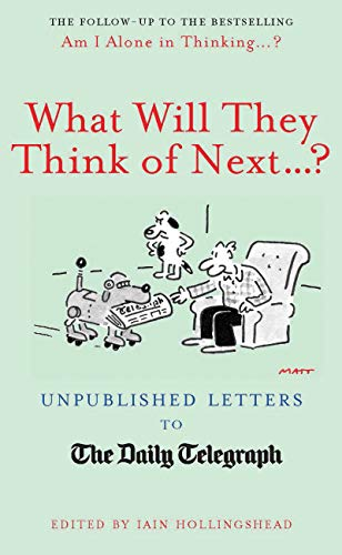 What Will They Think of Next...?: Unpublished Letters to the Daily Telegraph by Iain Hollingshead