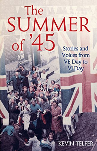 The Summer of '45: Stories and Voices from VE Day to VJ Day by Kevin Telfer