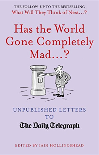 Has the World Gone Completely Mad.?: Unpublished Letters to the Daily Telegraph (Daily Telegraph Letters) Edited by Iain Hollingshead