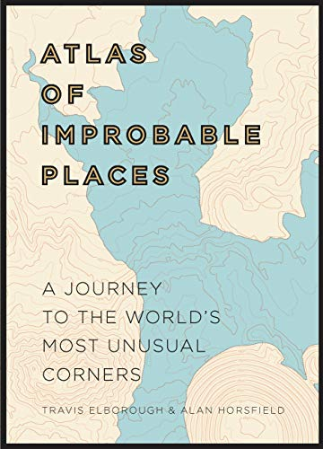 Atlas of Improbable Places: A Journey to the World's Most Unusual Corners (Atlases) By Travis Elborough