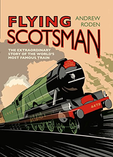 Flying Scotsman: The Extraordinary Story of the World's Most Famous Train by Andrew Roden