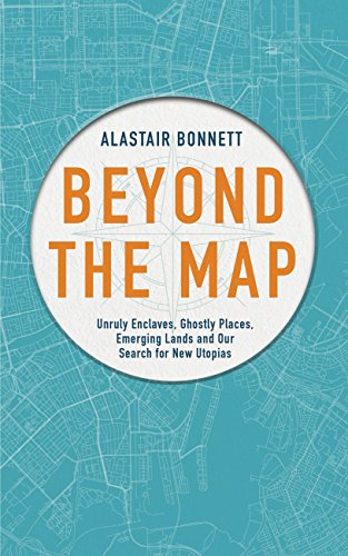 Beyond the Map: Unruly enclaves, ghostly places, emerging lands and our search for new utopias by Alastair Bonnett