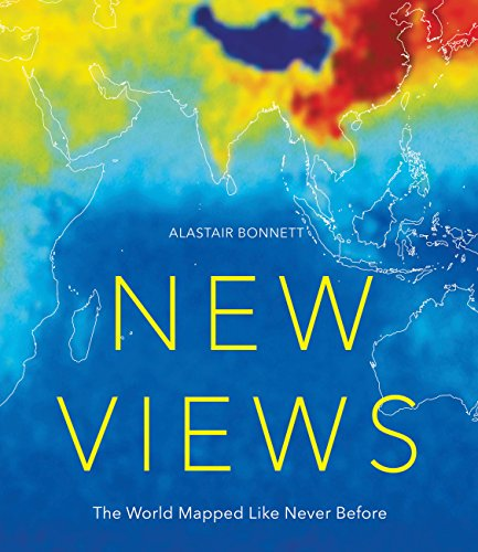 New Views: The World Mapped Like Never Before: 50 maps of our physical, cultural and political world By Alastair Bonnett