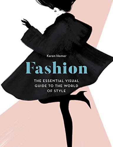 Fashion: The Essential Visual Guide to the World of Style By Karen Homer
