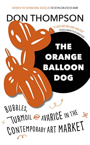 The Orange Balloon Dog: Bubbles, Turmoil and Avarice in the Contemporary Art Market By Don Thompson