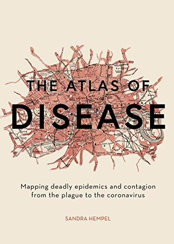 The Atlas of Disease: Mapping deadly epidemics and contagion from the plague to the zika virus By Sandra Hempel