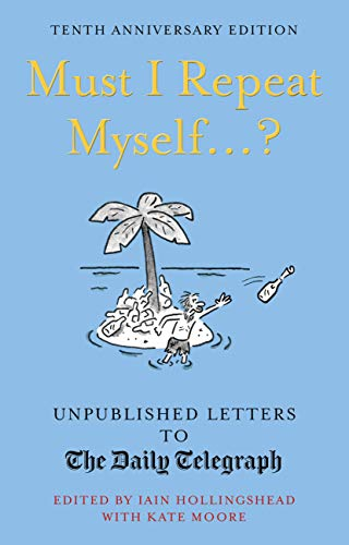 Must I Repeat Myself...?: Unpublished Letters to the Daily Telegraph By Iain Hollingshead