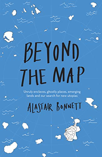 Beyond the Map  (from the author of Off the Map): Unruly enclaves, ghostly places, emerging lands and our search for new utopias By Alastair Bonnett
