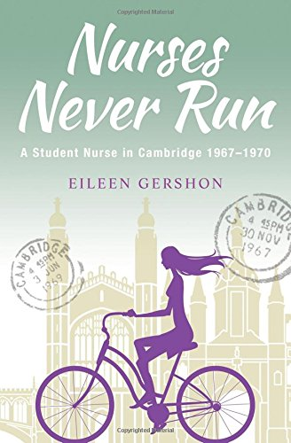 Nurses Never Run: A Student Nurse in Cambridge 1967-1970 by Eileen Gershon