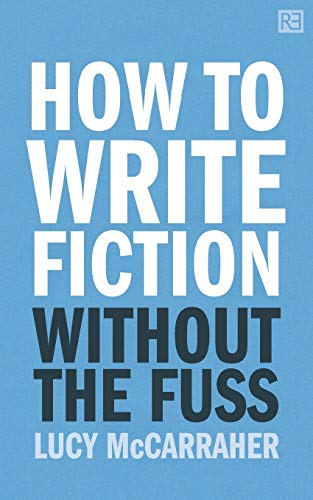 How To Write Fiction Without The Fuss By Lucy McCarraher