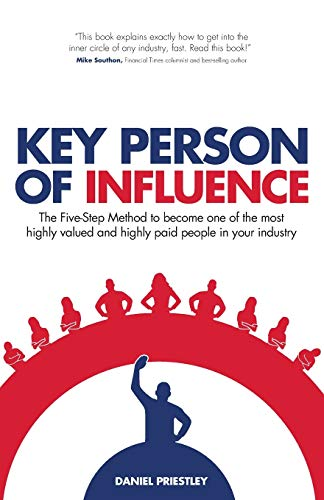 Key Person of Influence (Revised Edition): The Five-Step Method to Become One of the Most Highly Valued and Highly Paid People in Your Industry by Daniel Priestley