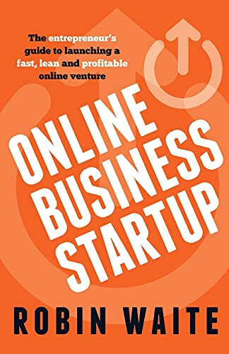 Online Business Startup - The Entrepreneur's Guide to Launching a Fast, Lean and Profitable Online Venture by Robin Waite