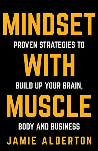 Mindset With Muscle: Proven Strategies to Build Up Your Brain, Body and Business by Jamie Alderton