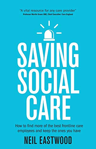 Saving Social Care: How To Find More Of The Best Frontline Care Employees And Keep The Ones You Have By Neil Eastwood