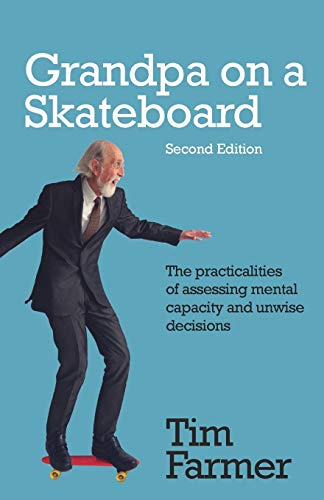 Grandpa on a Skateboard (Second Edition): The practicalities of assessing mental capacity and unwise decisions By Tim Farmer