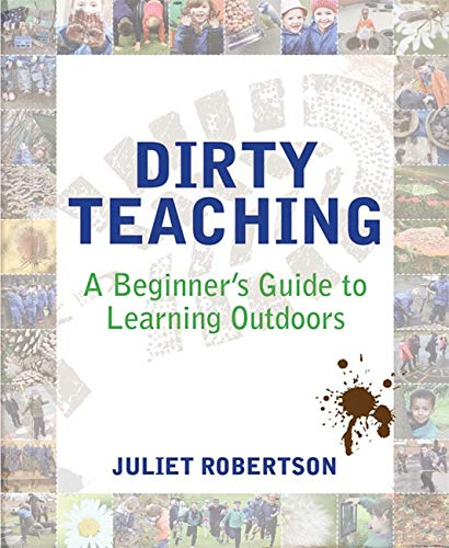 Dirty Teaching: A Beginner's Guide to Learning Outdoors By Juliet Robertson