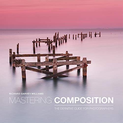 Mastering Composition: The Definitive Guide for Photographers by Richard Garvey-Williams