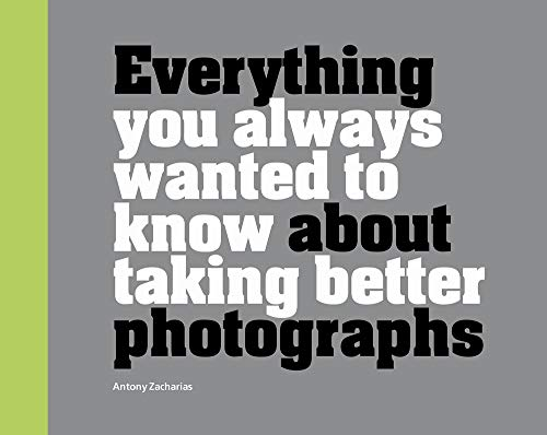 Everything You Always Wanted to Know About Taking Better Photographs By Antony Zacharias