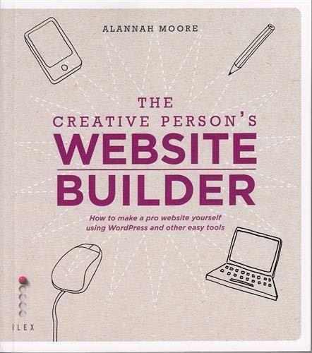 The Creative Person's Website Builder: How to Make a Pro Website Yourself Using WordPress and Other Easy Tools by Alannah Moore