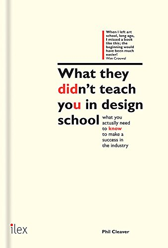 What they didn't teach you in design school: What you actually need to know to make a success in the industry by Phil Cleaver