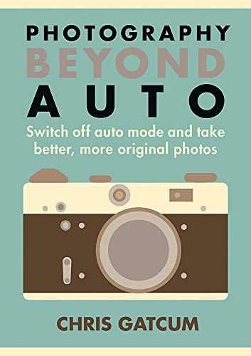 Photography Beyond Auto: Switch off auto mode and take better, more original photos By Chris Gatcum