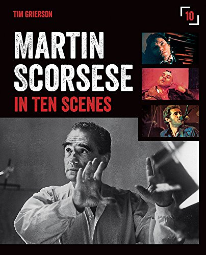 Martin Scorsese in Ten Scenes: The stories behind the key moments of cinematic genius By Tim Grierson