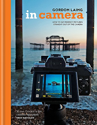 In Camera: How to Get Perfect Pictures Straight Out of the Camera By Gordon Laing