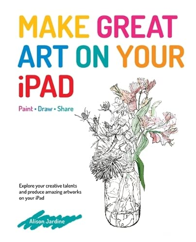 Make Great Art on Your iPad: Draw, Paint & Share By Alison Jardine
