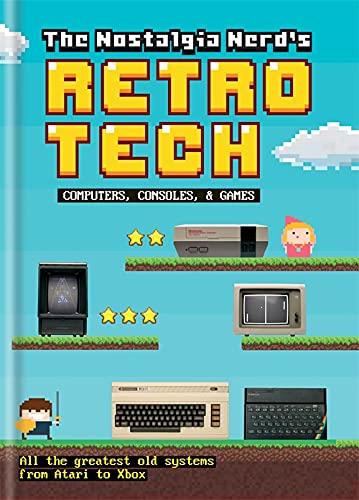 The Nostalgia Nerd's Retro Tech: Computer, Consoles & Games (Tech Classics) By Peter Leigh