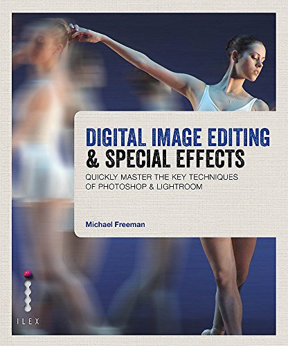 Digital Image Editing & Special Effects: Master the Key Techniques of Photoshop & Lightroom By Michael Freeman