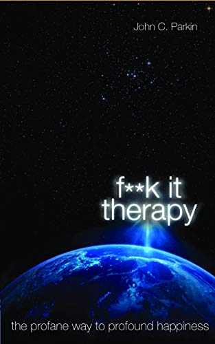 Fuck it Therapy: The Profane Way to Profound Happiness by John Parkin