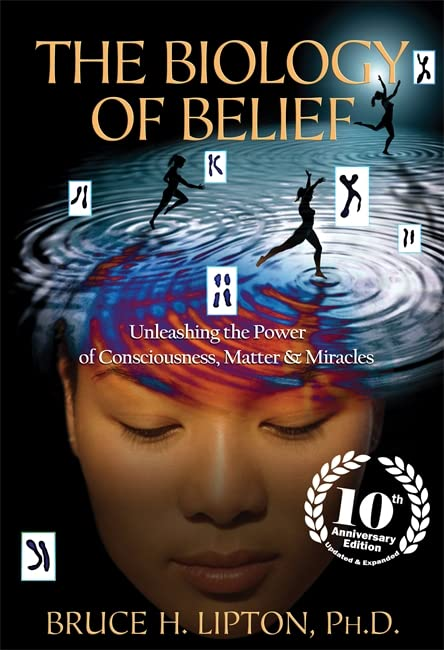 The Biology of Belief: Unleashing the Power of Consciousness, Matter & Miracles By Bruce H. Lipton