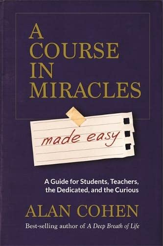 A Course in Miracles Made Easy: Mastering the Journey from Fear to Love By Alan Cohen