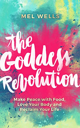 The Goddess Revolution: Make Peace with Food, Love Your Body and Reclaim Your Life By Mel Wells