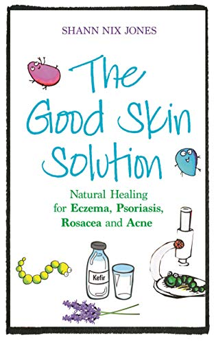 The Good Skin Solution: Natural Healing for Eczema, Psoriasis, Rosacea and Acne By Shann Nix Jones