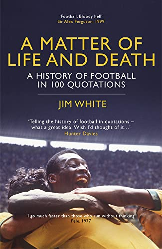 A Matter of Life and Death: A History of Football in 100 Quotations by Jim White