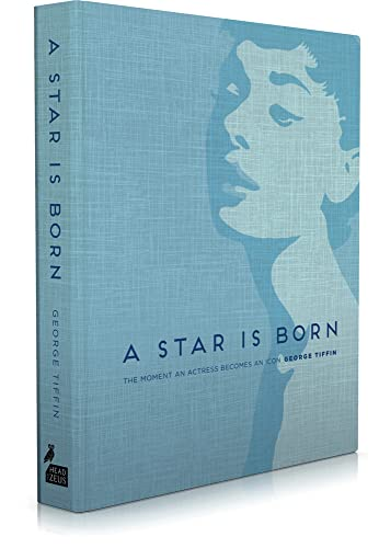 A Star is Born: The Moment an Actress becomes an Icon By George Tiffin