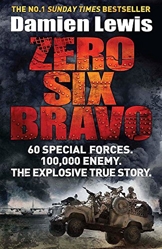 Zero Six Bravo: 60 Special Forces. 100,000 Enemy. The Explosive True Story By Damien Lewis