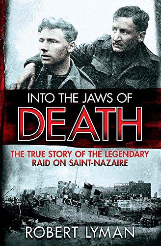 Into the Jaws of Death: The True Story of the Legendary Raid on Saint-Nazaire by Robert Lyman