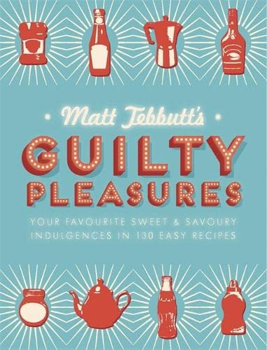 Matt Tebbutt's Guilty Pleasures: Your Favourite Sweet and Savoury Indulgences in 130 Easy Recipes by Matt Tebbutt