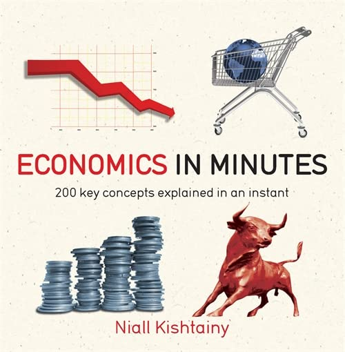 Economics in Minutes: 200 Key Concepts Explained in an Instant by Niall Kishtainy