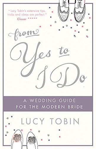 From Yes to I Do: The Wedding Guide for a Modern Bride by Lucy Tobin