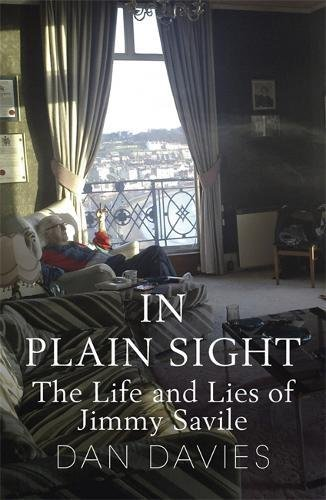 In Plain Sight: The Life and Lies of Jimmy Savile By Dan Davies