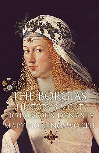 The Borgias: History's Most Notorious Dynasty by Mary Hollingsworth