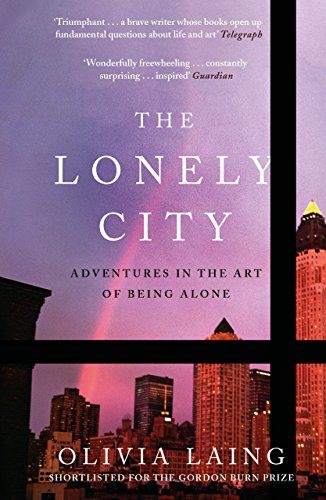 Lonely City The Lonely City: Adventures in the Art of Being Alone By Olivia Laing