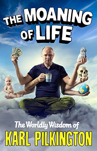 Moaning of Life: The Worldly Wisdom of Karl Pilkington by Karl Pilkington