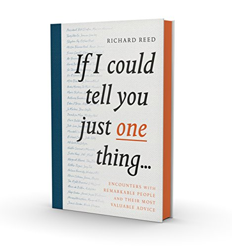 If I Could Tell You Just One Thing...: Encounters with Remarkable People and Their Most Valuable Advice By Richard Reed